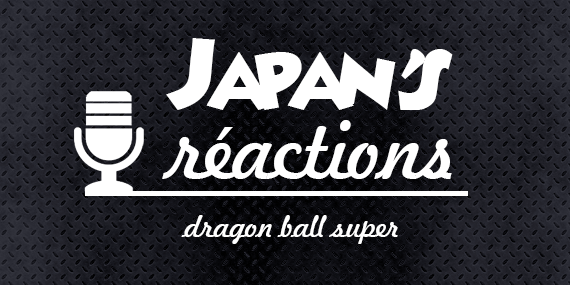 Japan's Réactions : Dragon Ball Super - passionjapan